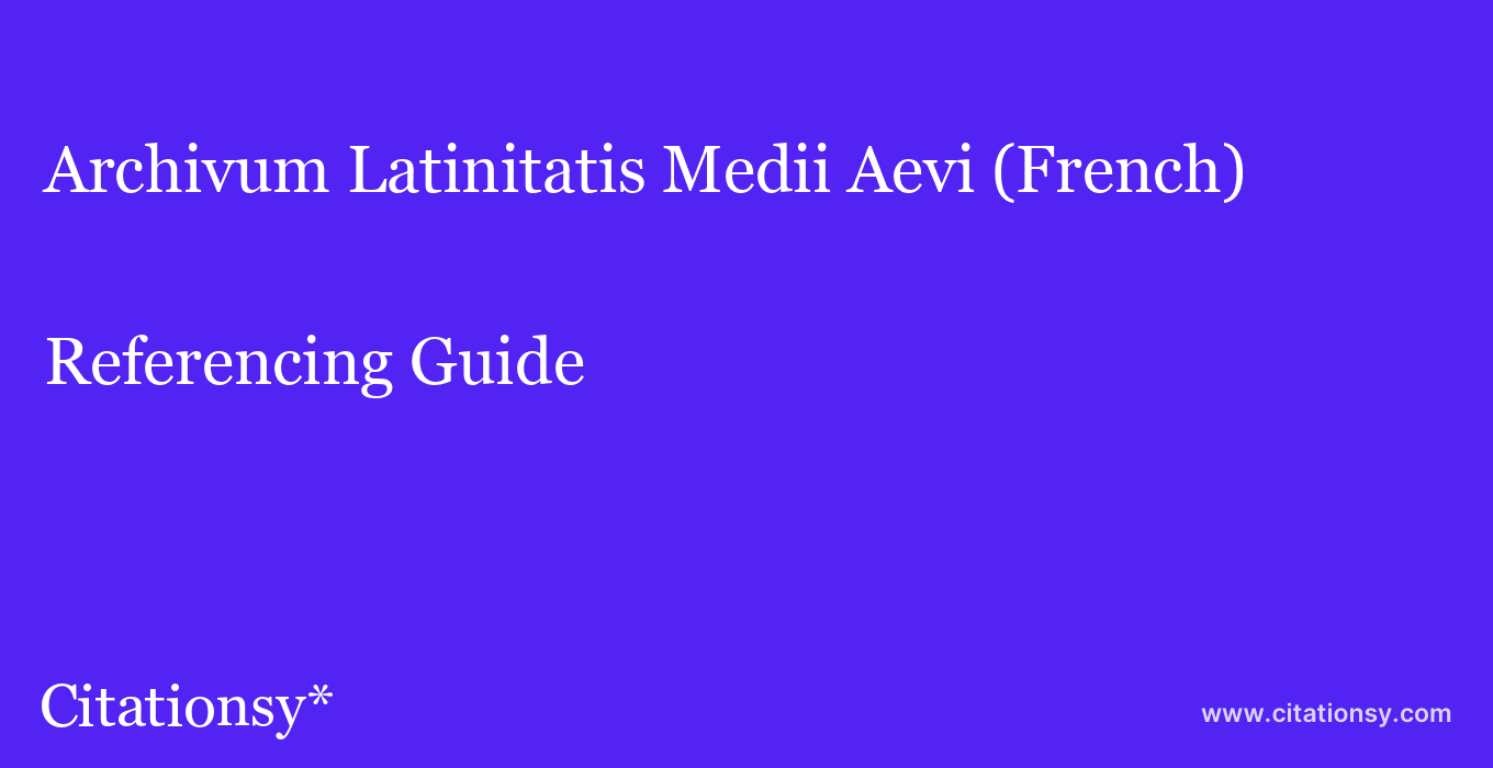 cite Archivum Latinitatis Medii Aevi (French)  — Referencing Guide
